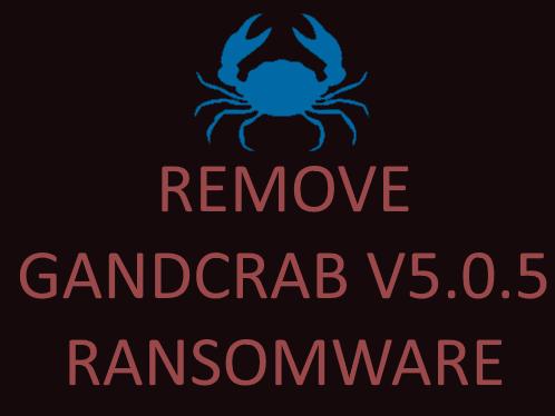 remove GANDCRAB V5.0.5 ransomware